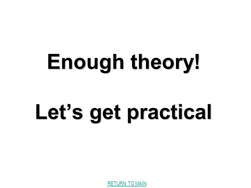RETURN TO MAIN Enough theory! Lets get practical