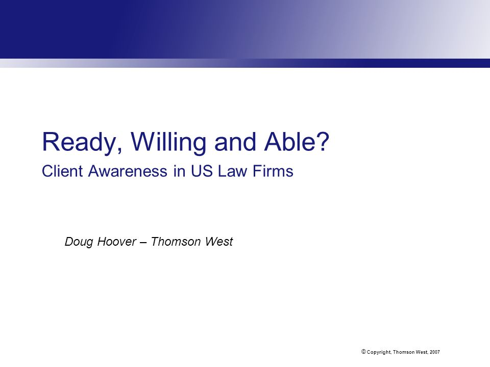 © Copyright, Thomson West, 2007 Ready, Willing and Able? Client Awareness in US Law Firms Doug Hoover – Thomson West