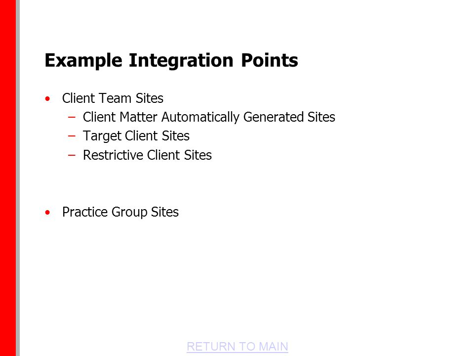 RETURN TO MAIN Example Integration Points Client Team Sites –Client Matter Automatically Generated Sites –Target Client Sites –Restrictive Client Sites Practice Group Sites