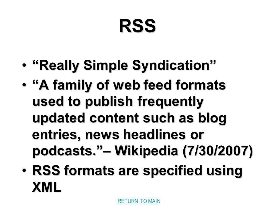 RETURN TO MAINRSS Really Simple SyndicationReally Simple Syndication A family of web feed formats used to publish frequently updated content such as blog entries, news headlines or podcasts.– Wikipedia (7/30/2007)A family of web feed formats used to publish frequently updated content such as blog entries, news headlines or podcasts.– Wikipedia (7/30/2007) RSS formats are specified using XMLRSS formats are specified using XML