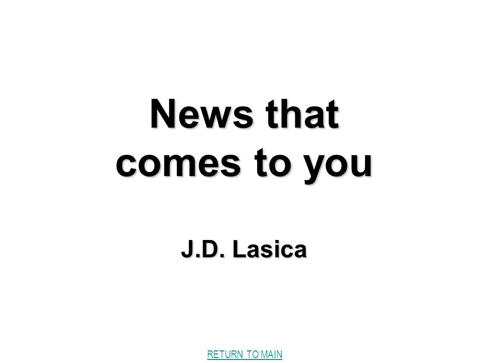 RETURN TO MAIN News that comes to you J.D. Lasica