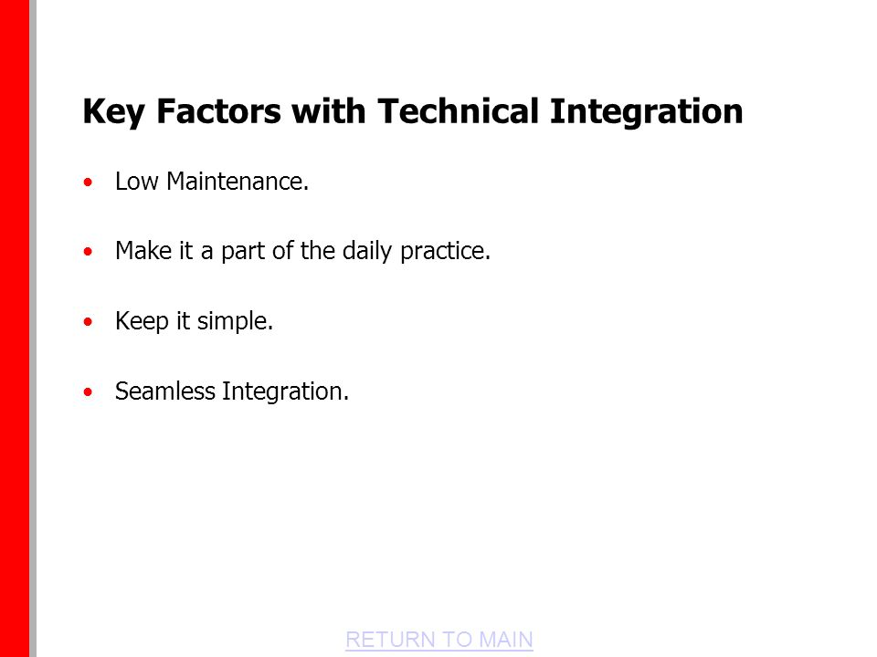 RETURN TO MAIN Key Factors with Technical Integration Low Maintenance.