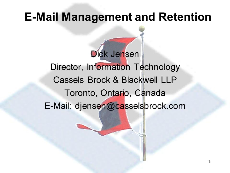 1 E-Mail Management and Retention Dick Jensen Director, Information Technology Cassels Brock & Blackwell LLP Toronto, Ontario, Canada E-Mail: djensen@casselsbrock.com