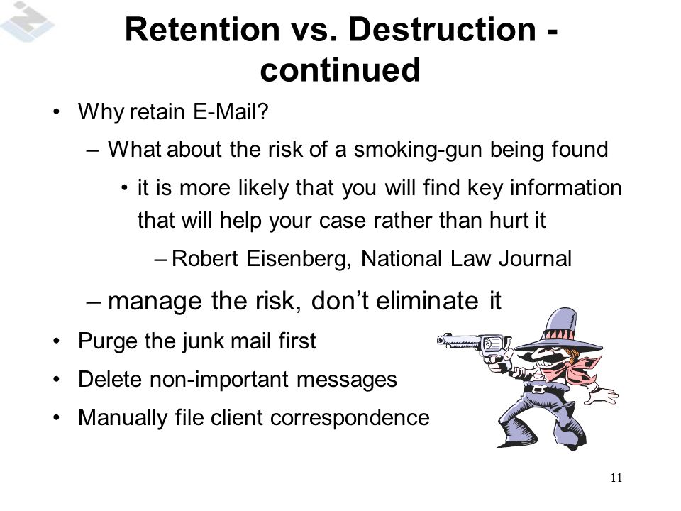 11 Retention vs.Destruction - continued Why retain E-Mail.