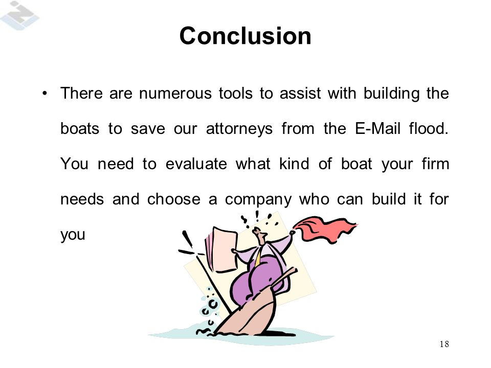 18 Conclusion There are numerous tools to assist with building the boats to save our attorneys from the E-Mail flood.