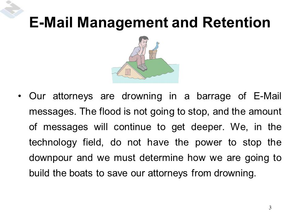 3 Our attorneys are drowning in a barrage of E-Mail messages. The flood is not going to stop, and the amount of messages will continue to get deeper.