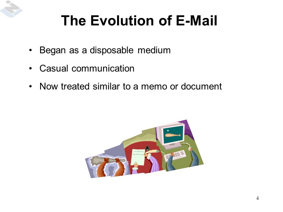 4 The Evolution of E-Mail Began as a disposable medium Casual communication Now treated similar to a memo or document