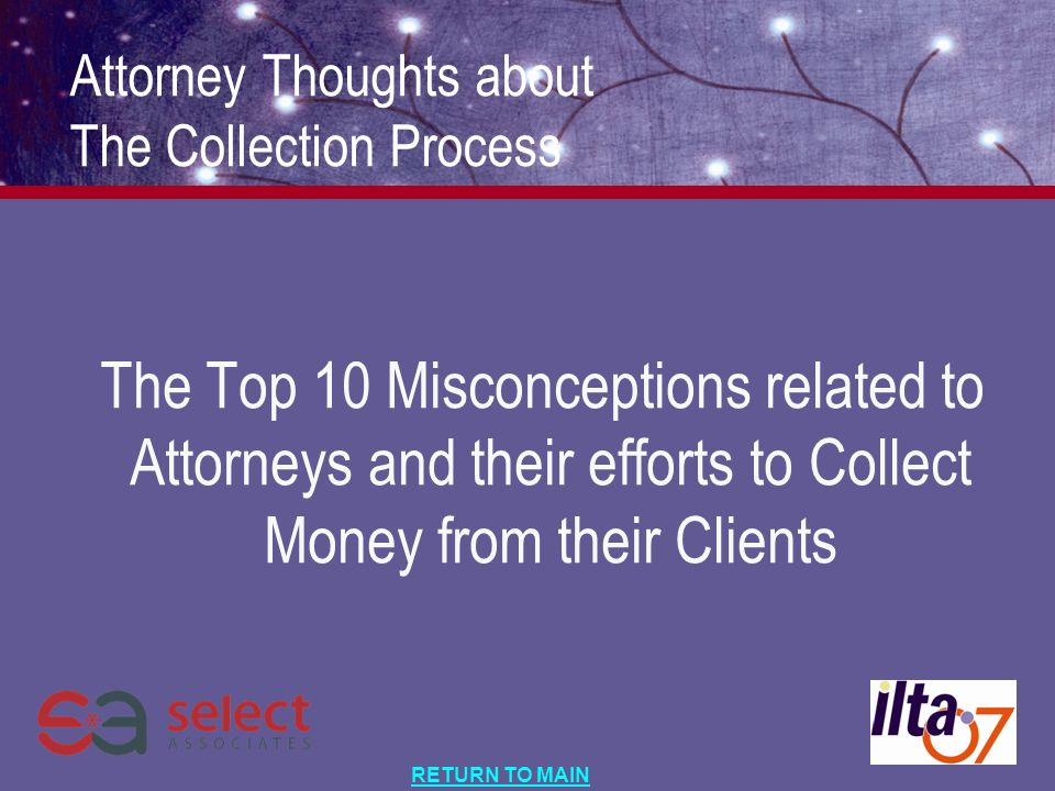 RETURN TO MAIN Attorney Thoughts about The Collection Process The Top 10 Misconceptions related to Attorneys and their efforts to Collect Money from their Clients