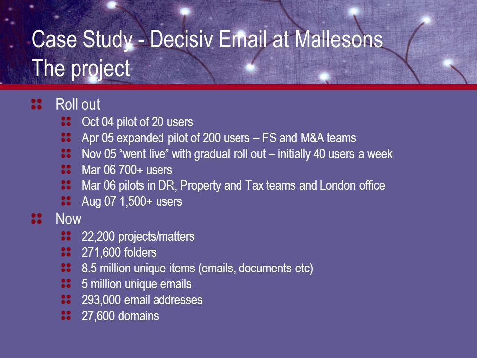 Case Study - Decisiv Email at Mallesons The project Roll out Oct 04 pilot of 20 users Apr 05 expanded pilot of 200 users – FS and M&A teams Nov 05 went live with gradual roll out – initially 40 users a week Mar 06 700+ users Mar 06 pilots in DR, Property and Tax teams and London office Aug 07 1,500+ users Now 22,200 projects/matters 271,600 folders 8.5 million unique items (emails, documents etc) 5 million unique emails 293,000 email addresses 27,600 domains