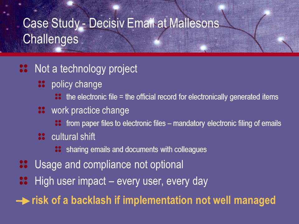 Case Study - Decisiv Email at Mallesons Challenges Not a technology project policy change the electronic file = the official record for electronically generated items work practice change from paper files to electronic files – mandatory electronic filing of emails cultural shift sharing emails and documents with colleagues Usage and compliance not optional High user impact – every user, every day risk of a backlash if implementation not well managed