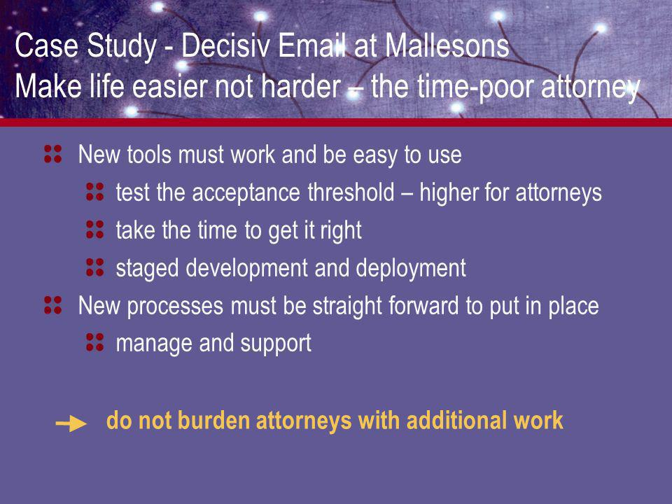Case Study - Decisiv Email at Mallesons Make life easier not harder – the time-poor attorney New tools must work and be easy to use test the acceptance threshold – higher for attorneys take the time to get it right staged development and deployment New processes must be straight forward to put in place manage and support do not burden attorneys with additional work