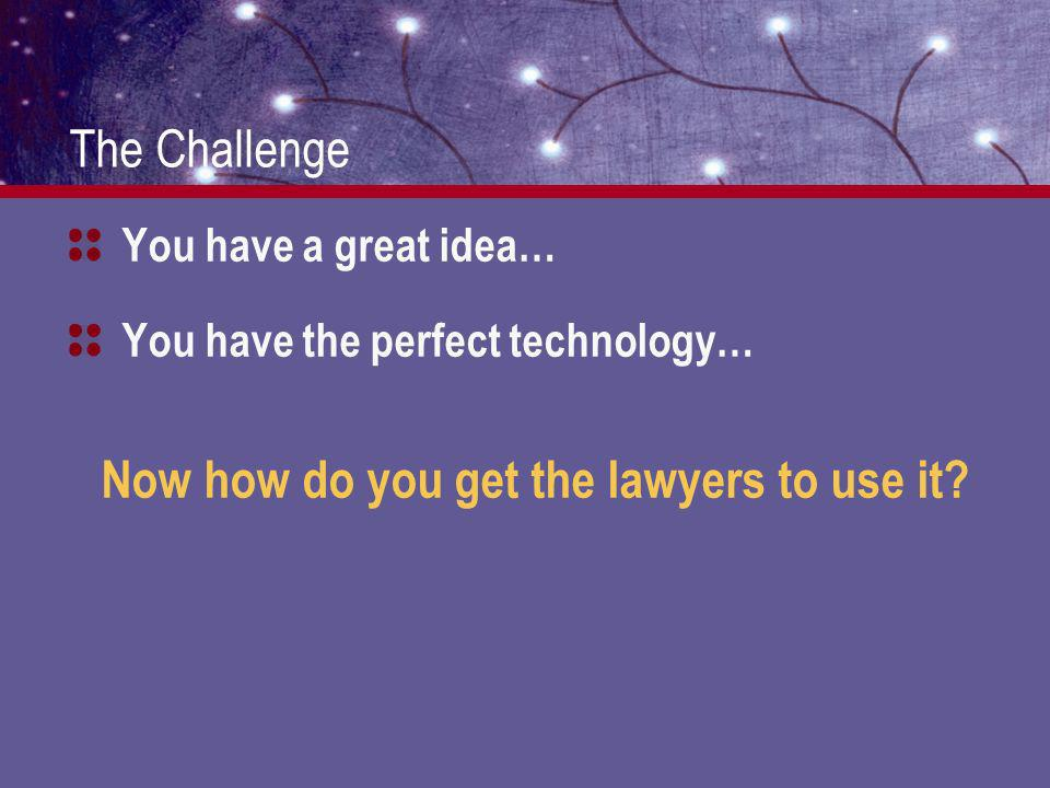 The Challenge You have a great idea… You have the perfect technology… Now how do you get the lawyers to use it
