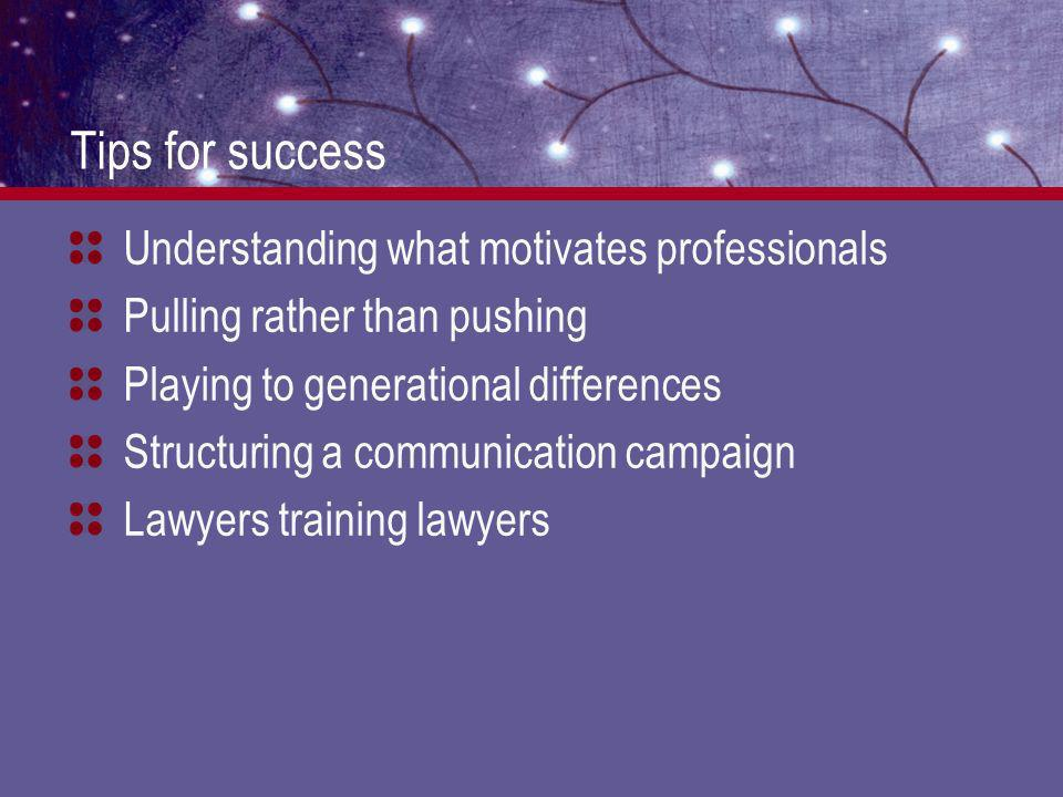 Tips for success Understanding what motivates professionals Pulling rather than pushing Playing to generational differences Structuring a communication campaign Lawyers training lawyers