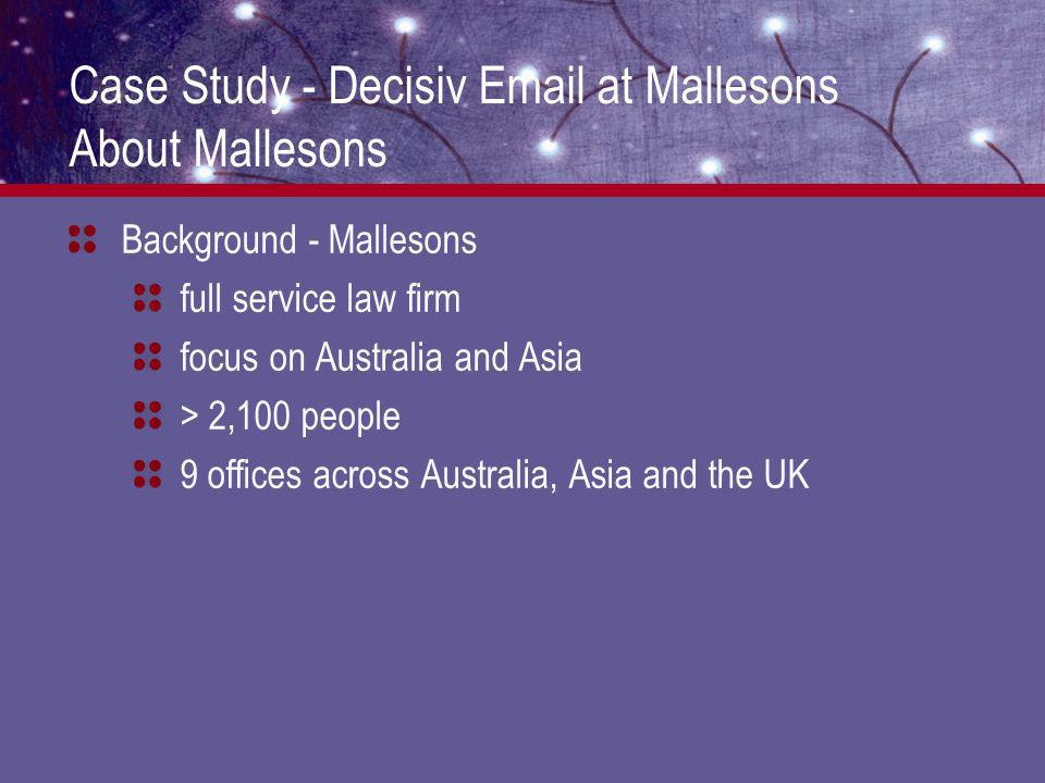 Case Study - Decisiv Email at Mallesons About Mallesons Background - Mallesons full service law firm focus on Australia and Asia > 2,100 people 9 offices across Australia, Asia and the UK