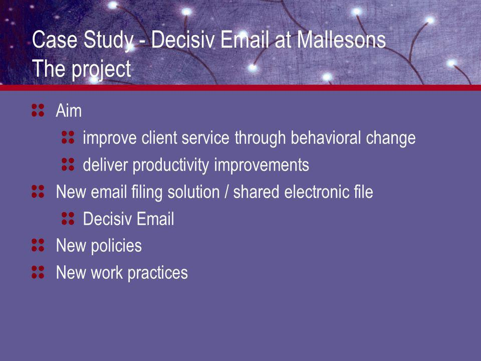 Case Study - Decisiv Email at Mallesons Ongoing support Small project team maintained Ongoing training sessions short topic-based half hour sessions - optional Feedback surveys - incentive to participate (iPod give away) monitor user acceptance User group representatives from all practice groups and offices partners, attorneys and secretaries feedback on work practices and technology enhancements continuous improvement