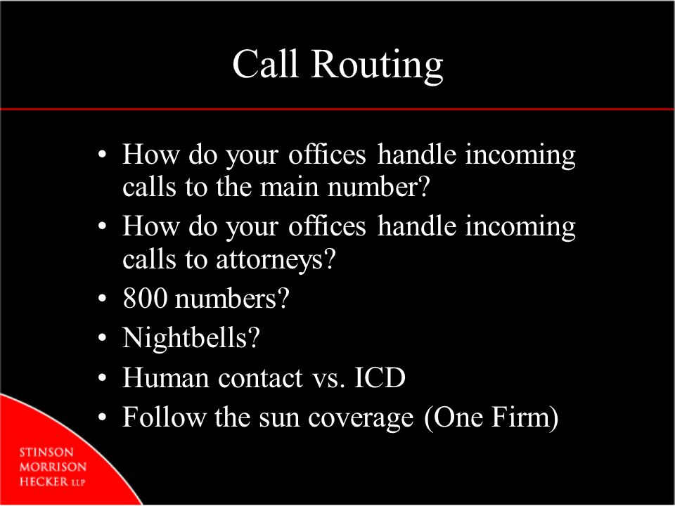 Call Routing How do your offices handle incoming calls to the main number? How do your offices handle incoming calls to attorneys? 800 numbers? Nightb