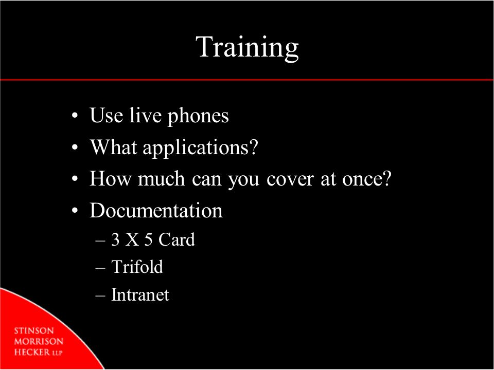 Training Use live phones What applications? How much can you cover at once? Documentation –3 X 5 Card –Trifold –Intranet