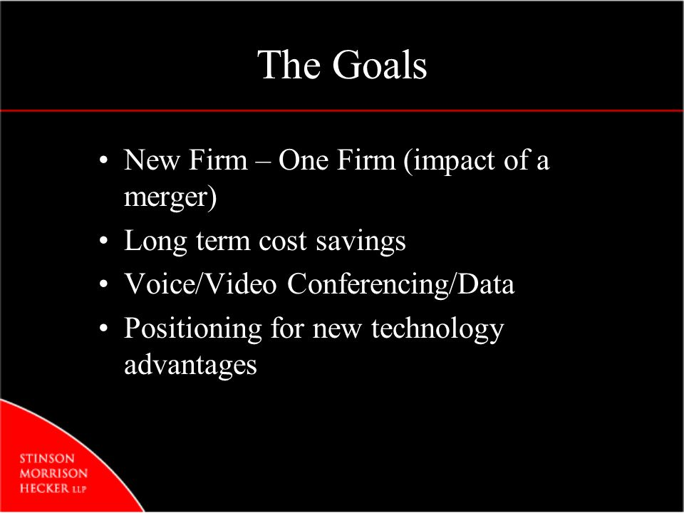 The Goals New Firm – One Firm (impact of a merger) Long term cost savings Voice/Video Conferencing/Data Positioning for new technology advantages