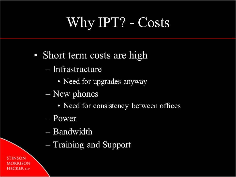 Why IPT? - Costs Short term costs are high –Infrastructure Need for upgrades anyway –New phones Need for consistency between offices –Power –Bandwidth