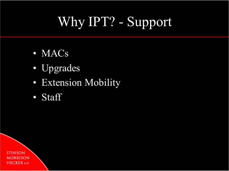 Why IPT? - Support MACs Upgrades Extension Mobility Staff
