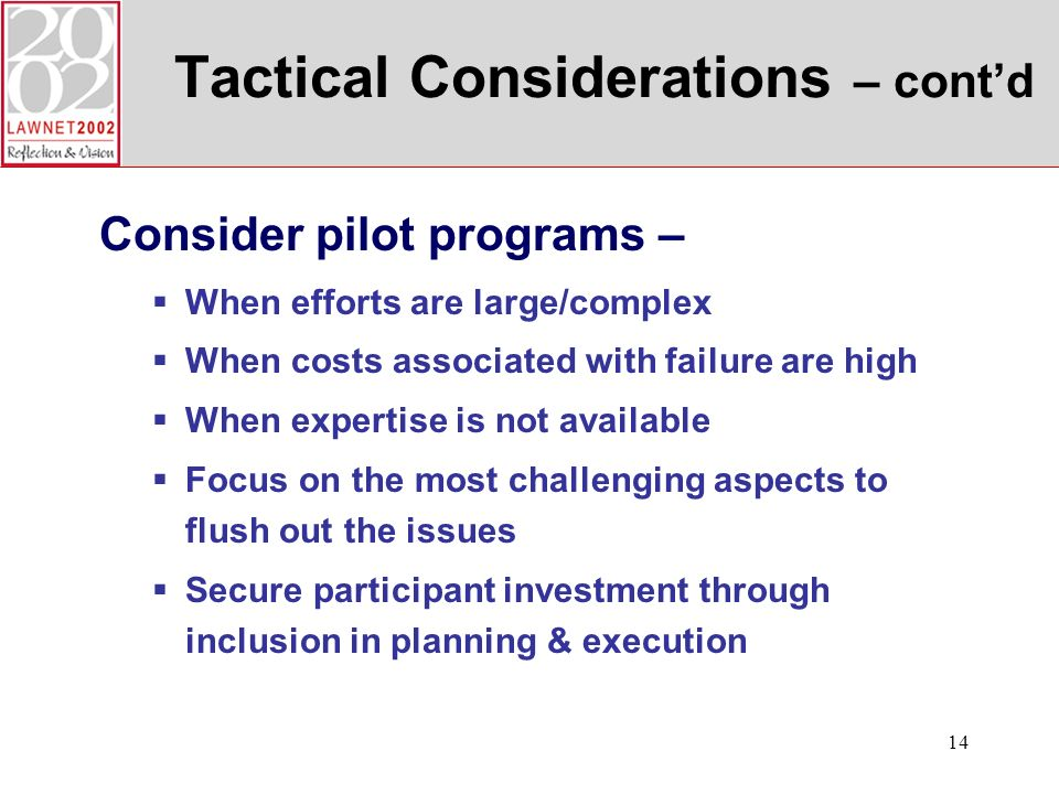 14 Tactical Considerations – contd Consider pilot programs – When efforts are large/complex When costs associated with failure are high When expertise is not available Focus on the most challenging aspects to flush out the issues Secure participant investment through inclusion in planning & execution