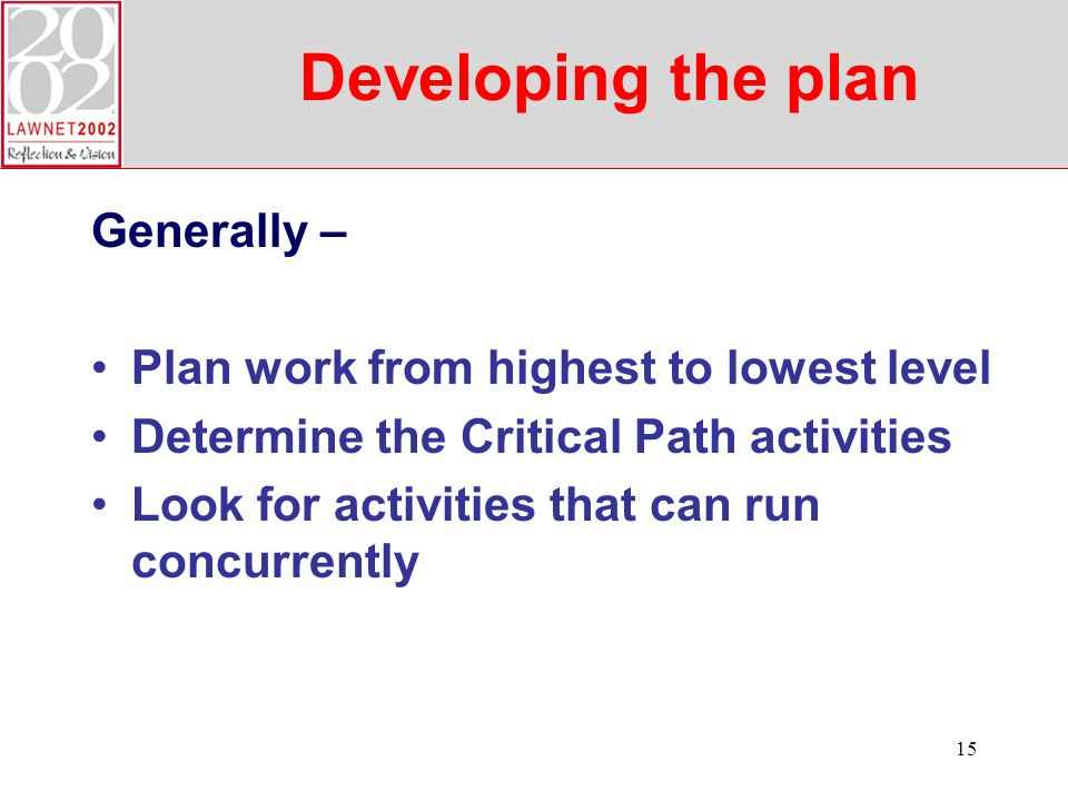 15 Developing the plan Generally – Plan work from highest to lowest level Determine the Critical Path activities Look for activities that can run concurrently