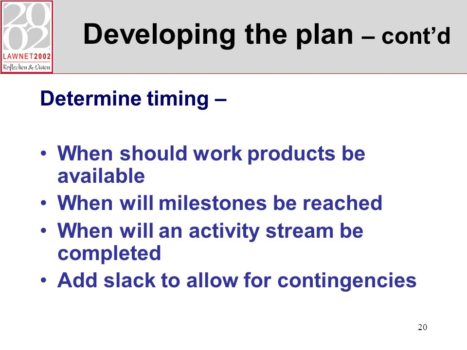 20 Developing the plan – contd Determine timing – When should work products be available When will milestones be reached When will an activity stream be completed Add slack to allow for contingencies