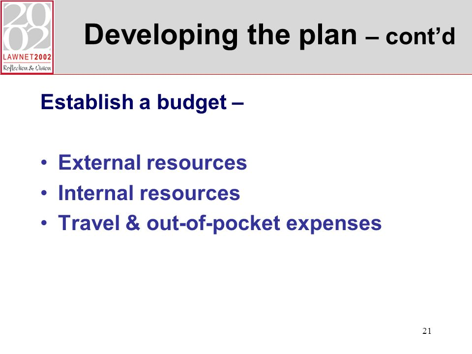 21 Developing the plan – contd Establish a budget – External resources Internal resources Travel & out-of-pocket expenses