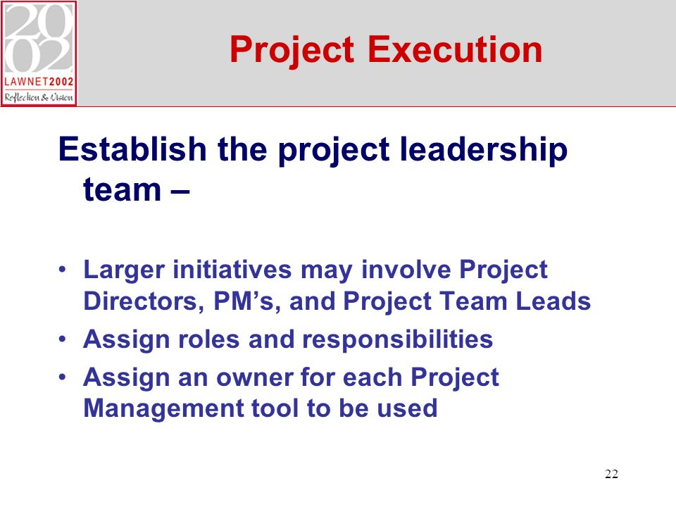22 Project Execution Establish the project leadership team – Larger initiatives may involve Project Directors, PMs, and Project Team Leads Assign roles and responsibilities Assign an owner for each Project Management tool to be used