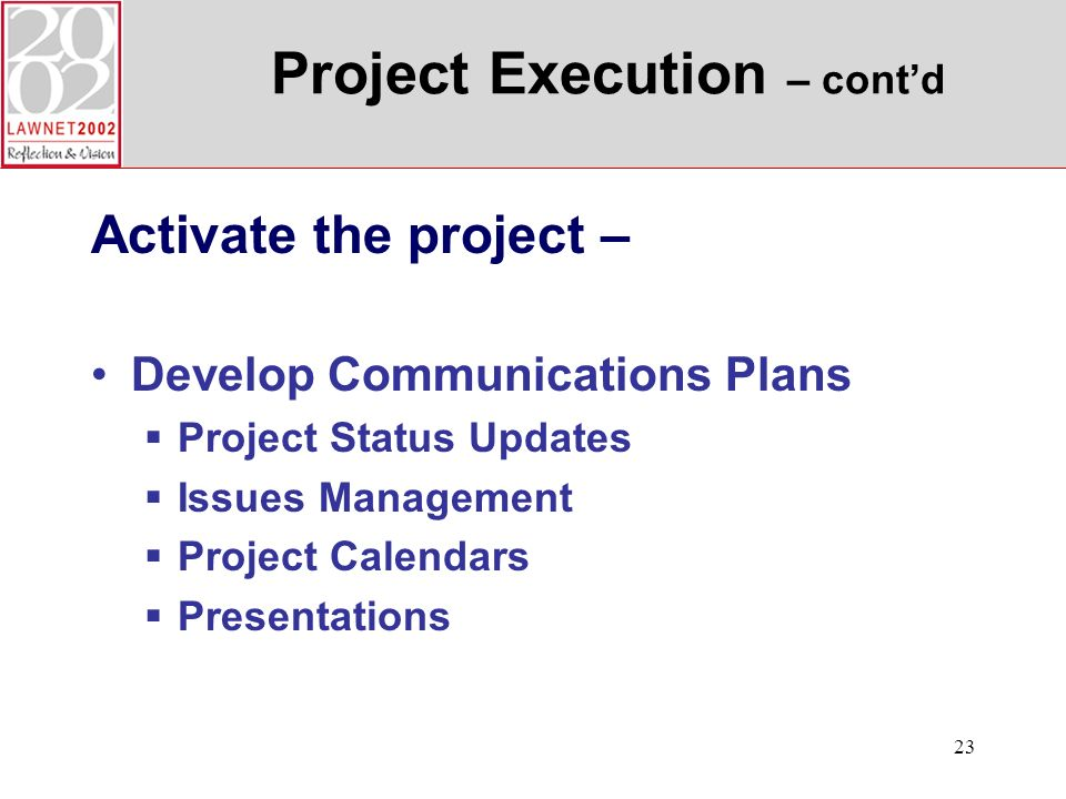 23 Project Execution – contd Activate the project – Develop Communications Plans Project Status Updates Issues Management Project Calendars Presentations