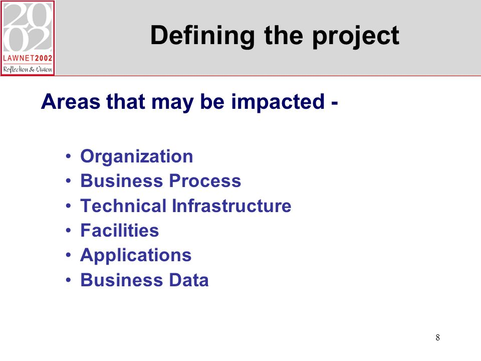 8 Defining the project Areas that may be impacted - Organization Business Process Technical Infrastructure Facilities Applications Business Data