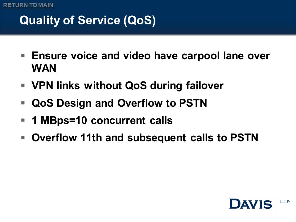 RETURN TO MAIN Quality of Service (QoS) Ensure voice and video have carpool lane over WAN VPN links without QoS during failover QoS Design and Overflow to PSTN 1 MBps=10 concurrent calls Overflow 11th and subsequent calls to PSTN