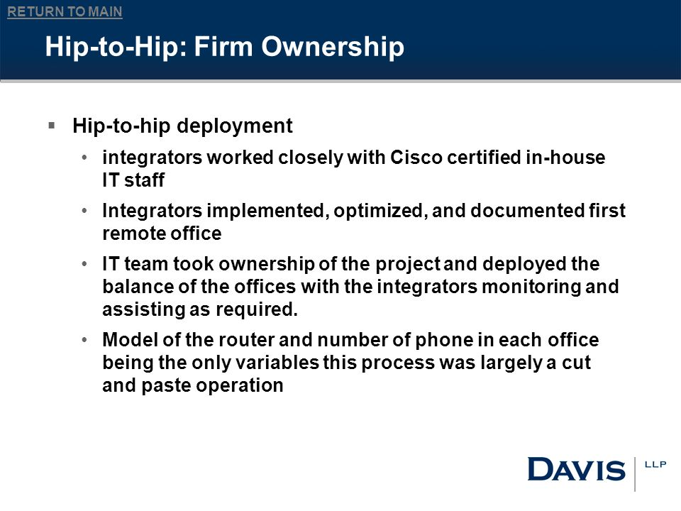 RETURN TO MAIN Hip-to-Hip: Firm Ownership Hip-to-hip deployment integrators worked closely with Cisco certified in-house IT staff Integrators implemented, optimized, and documented first remote office IT team took ownership of the project and deployed the balance of the offices with the integrators monitoring and assisting as required.
