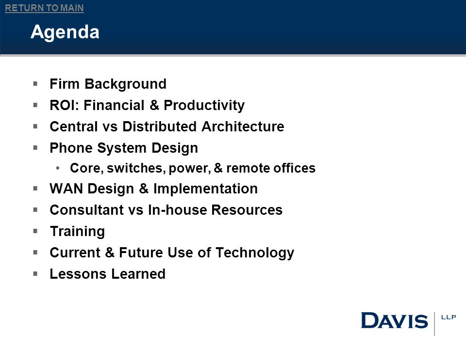 RETURN TO MAIN Agenda Firm Background ROI: Financial & Productivity Central vs Distributed Architecture Phone System Design Core, switches, power, & remote offices WAN Design & Implementation Consultant vs In-house Resources Training Current & Future Use of Technology Lessons Learned