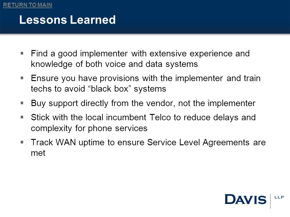 RETURN TO MAIN Lessons Learned Find a good implementer with extensive experience and knowledge of both voice and data systems Ensure you have provisions with the implementer and train techs to avoid black box systems Buy support directly from the vendor, not the implementer Stick with the local incumbent Telco to reduce delays and complexity for phone services Track WAN uptime to ensure Service Level Agreements are met