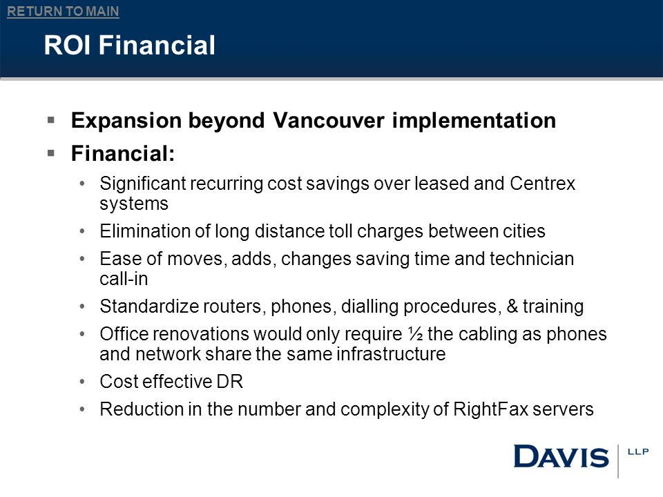 RETURN TO MAIN ROI Financial Expansion beyond Vancouver implementation Financial: Significant recurring cost savings over leased and Centrex systems Elimination of long distance toll charges between cities Ease of moves, adds, changes saving time and technician call-in Standardize routers, phones, dialling procedures, & training Office renovations would only require ½ the cabling as phones and network share the same infrastructure Cost effective DR Reduction in the number and complexity of RightFax servers