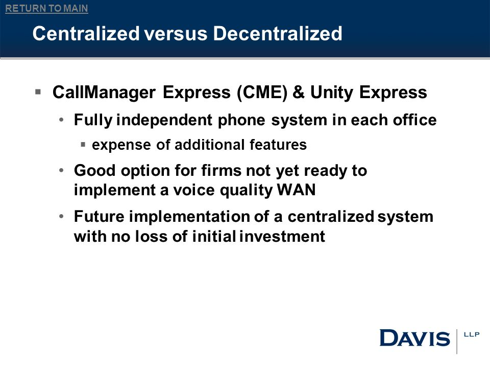 RETURN TO MAIN Centralized versus Decentralized CallManager Express (CME) & Unity Express Fully independent phone system in each office expense of additional features Good option for firms not yet ready to implement a voice quality WAN Future implementation of a centralized system with no loss of initial investment