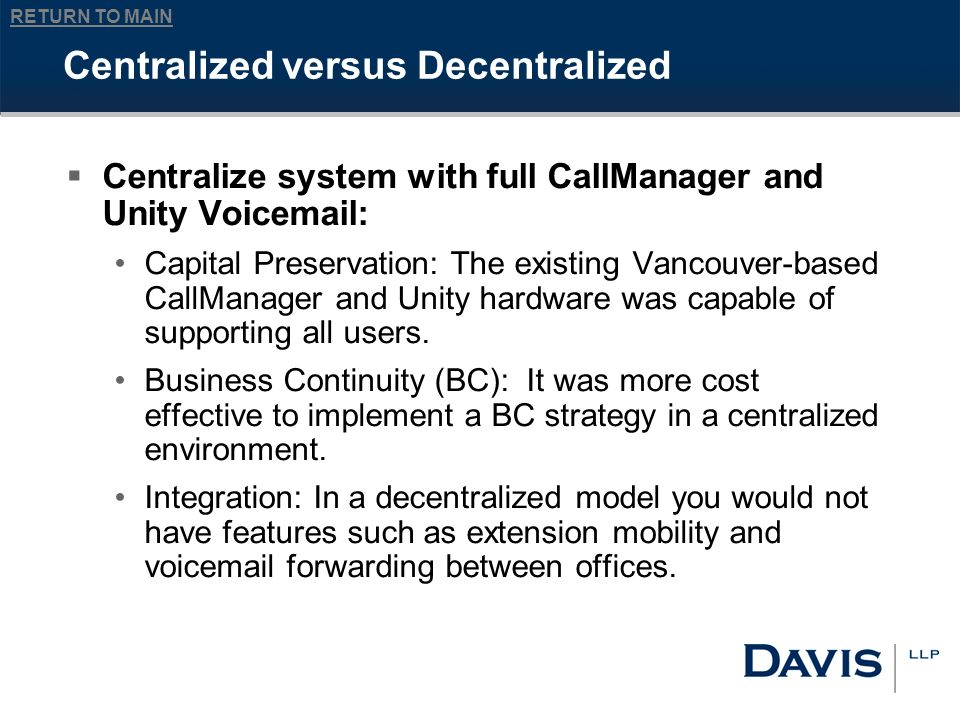 RETURN TO MAIN Centralized versus Decentralized Centralize system with full CallManager and Unity Voicemail: Capital Preservation: The existing Vancouver-based CallManager and Unity hardware was capable of supporting all users.