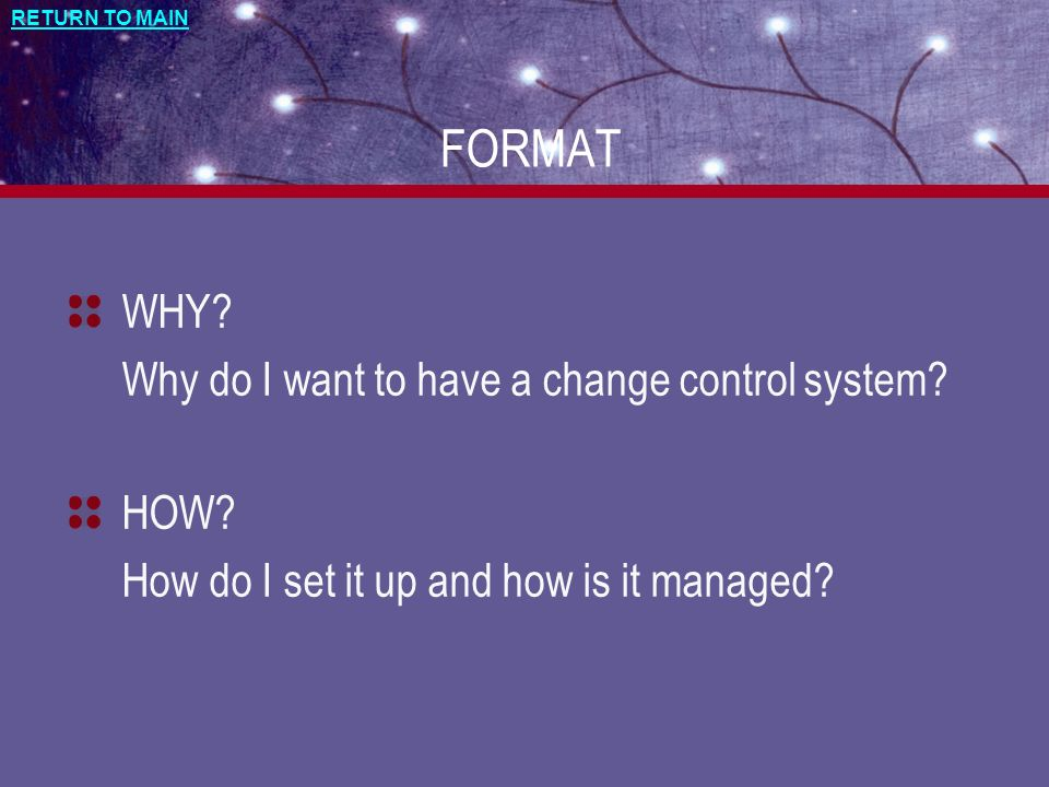 RETURN TO MAIN FORMAT WHY? Why do I want to have a change control system? HOW? How do I set it up and how is it managed?