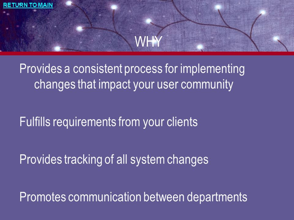 RETURN TO MAIN WHY Provides a consistent process for implementing changes that impact your user community Fulfills requirements from your clients Prov