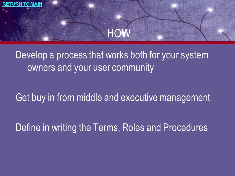 RETURN TO MAIN HOW Develop a process that works both for your system owners and your user community Get buy in from middle and executive management De