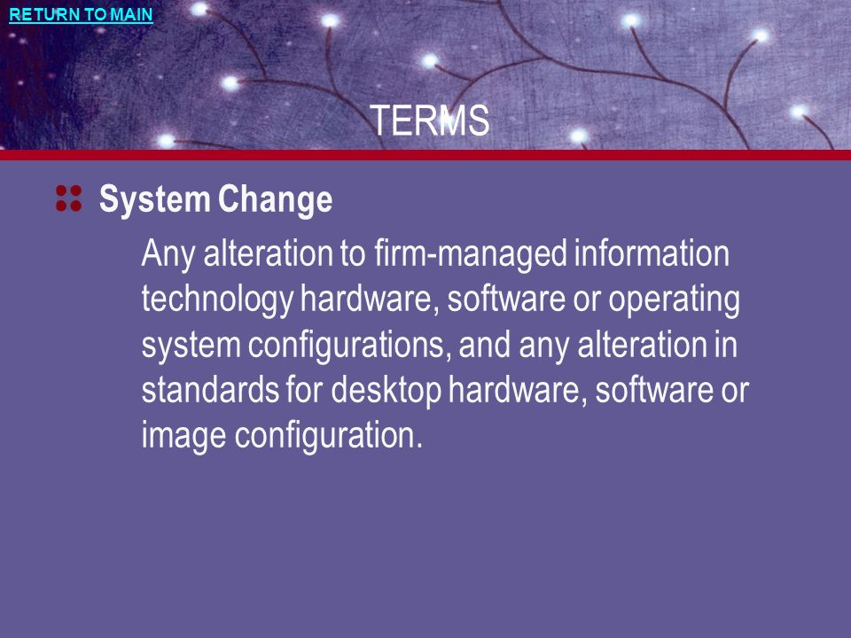 RETURN TO MAIN TERMS System Change Any alteration to firm-managed information technology hardware, software or operating system configurations, and an