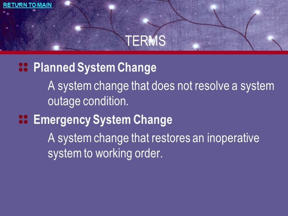 RETURN TO MAIN TERMS Planned System Change A system change that does not resolve a system outage condition. Emergency System Change A system change th