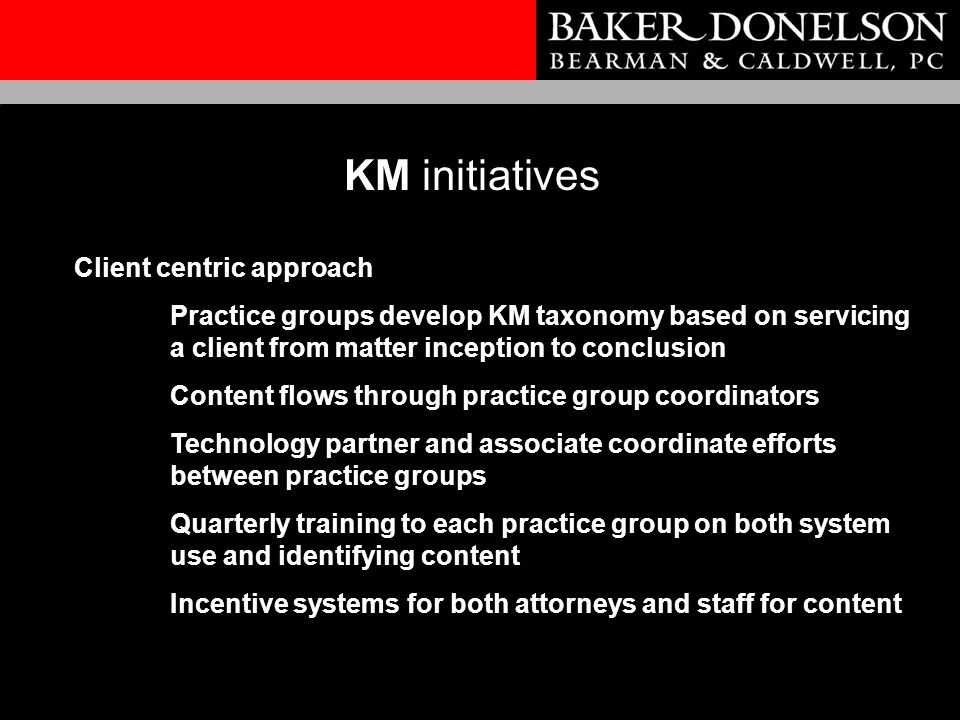 KM initiatives Client centric approach Practice groups develop KM taxonomy based on servicing a client from matter inception to conclusion Content flows through practice group coordinators Technology partner and associate coordinate efforts between practice groups Quarterly training to each practice group on both system use and identifying content Incentive systems for both attorneys and staff for content