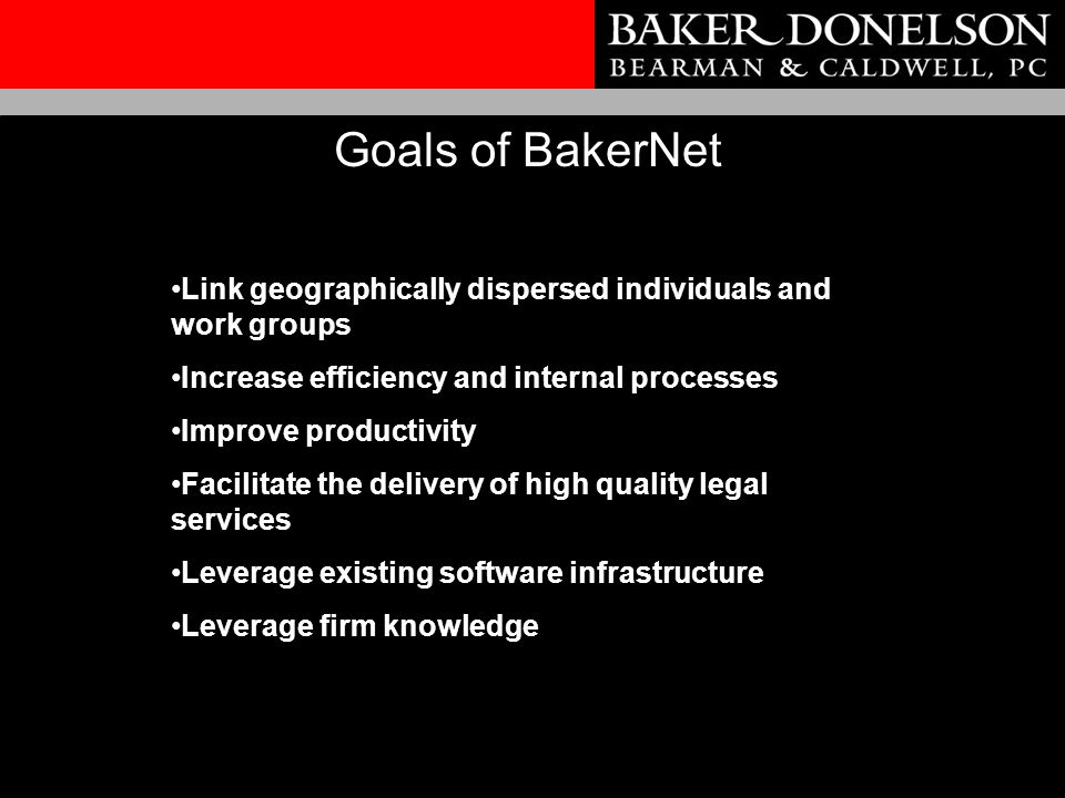 Link geographically dispersed individuals and work groups Increase efficiency and internal processes Improve productivity Facilitate the delivery of high quality legal services Leverage existing software infrastructure Leverage firm knowledge Goals of BakerNet
