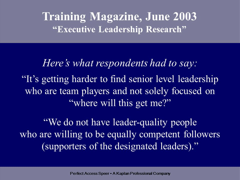 Perfect Access Speer A Kaplan Professional Company Heres what respondents had to say: Its getting harder to find senior level leadership who are team players and not solely focused on where will this get me.
