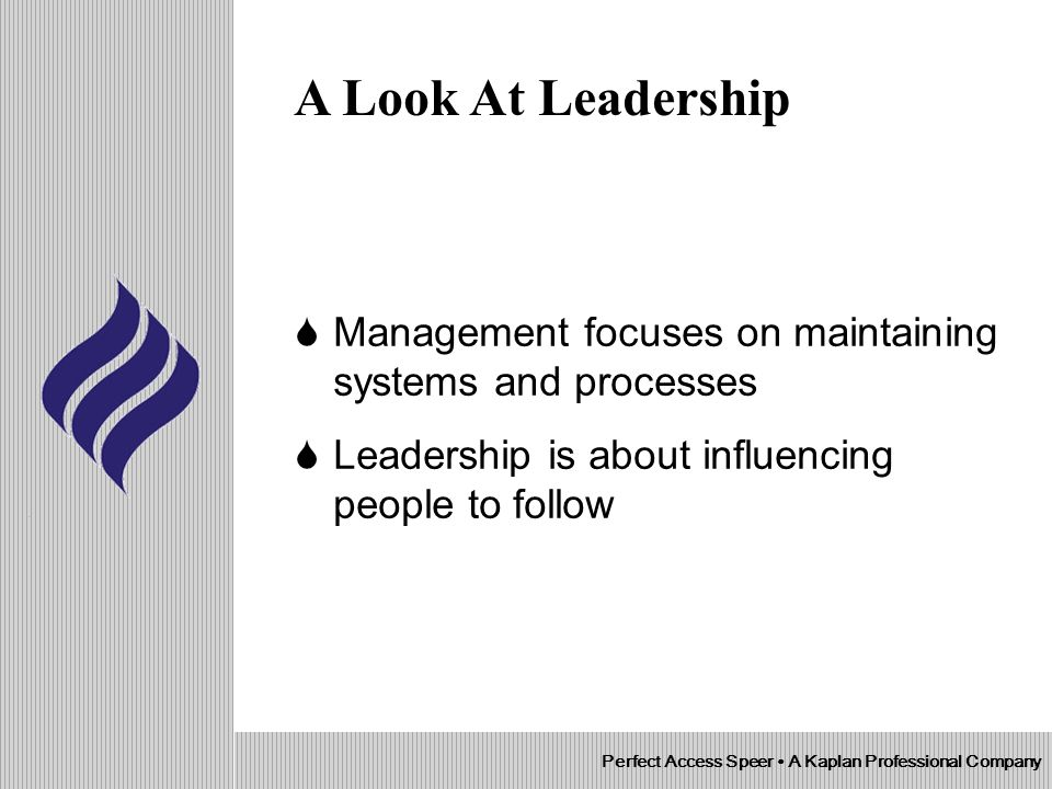 Management focuses on maintaining systems and processes Leadership is about influencing people to follow Perfect Access Speer A Kaplan Professional Company A Look At Leadership