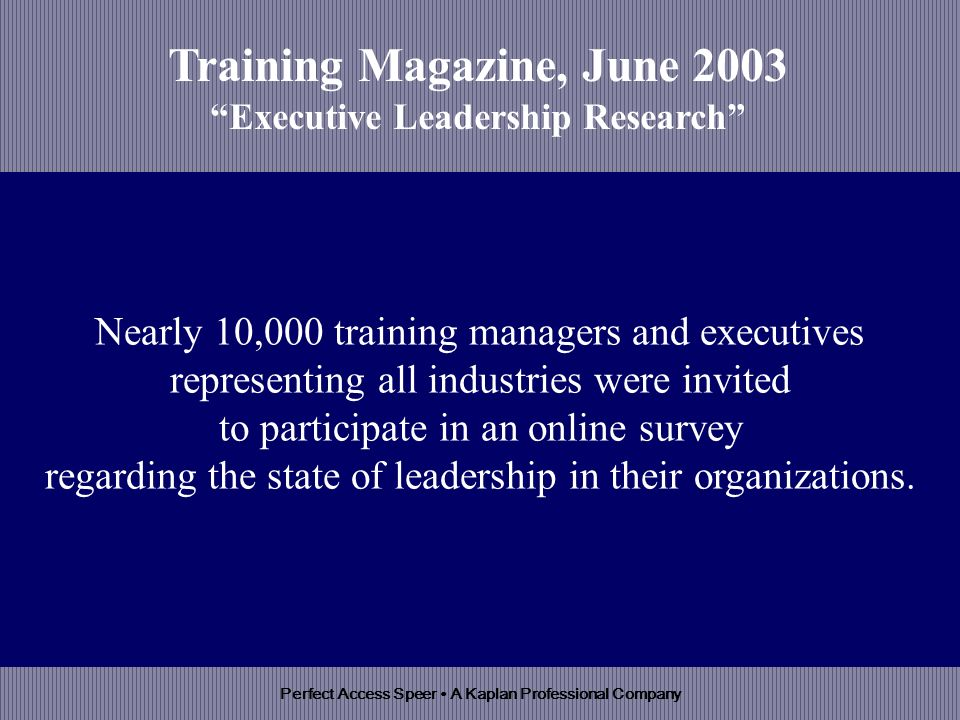 Perfect Access Speer A Kaplan Professional Company Nearly 10,000 training managers and executives representing all industries were invited to participate in an online survey regarding the state of leadership in their organizations.