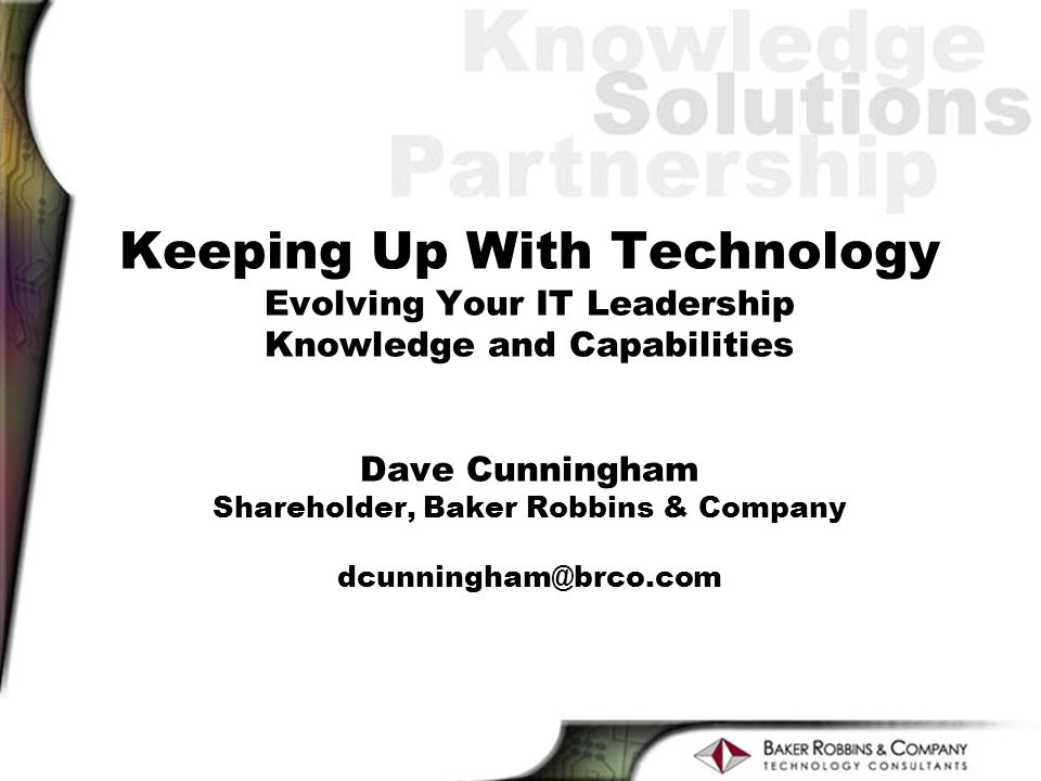 Keeping Up With Technology Evolving Your IT Leadership Knowledge and Capabilities Dave Cunningham Shareholder, Baker Robbins & Company dcunningham@brco.com