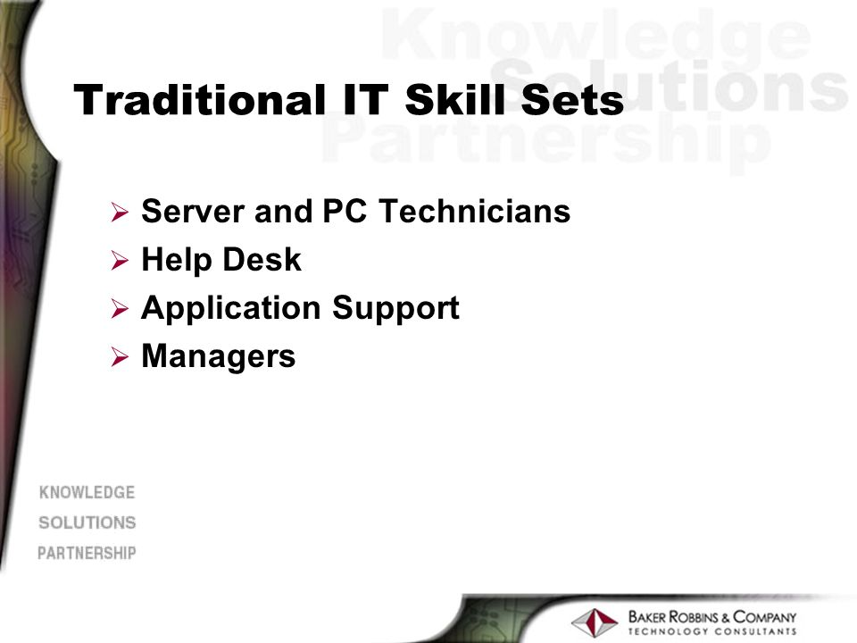 Traditional IT Skill Sets Ø Server and PC Technicians Ø Help Desk Ø Application Support Ø Managers